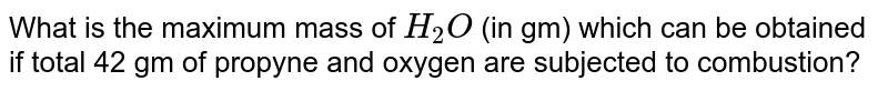 What is the maximum mass of `H_(2)O` (in gm) which can be obtained if total 42 gm of propyne and oxygen are subjected to combustion?
