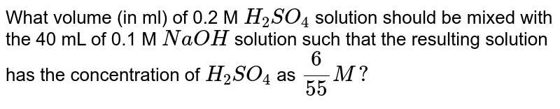 What volume (in ml) of 0.2 M `H_(2)SO_(4)` solution should be mixed with the 40 mL of 0.1 M `NaOH` solution such that the resulting solution has the concentration of `H_(2)SO_(4)` as `6/55M?`