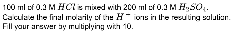 100 ml of 0.3 M `HCl` is mixed with 200 ml of 0.3 M `H_(2)SO_(4).` Calculate the final molarity of the `H^(+)` ions in the resulting solution. Fill your answer by multiplying with 10.