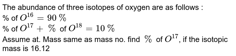The abundance of three isotopes of oxygen are as follows : <br> % of `O^(16) = 90%` <br> % of `O^(17) + %` of `O^(18) = 10 %` <br> Assume at. Mass same as mass no. find `%` of `O^(17)`, if the isotopic mass is 16.12
