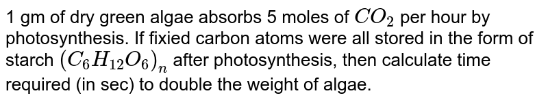 1 gm of dry green algae absorbs 5 moles of `CO_(2)` per hour by photosynthesis. If fixied carbon atoms were all stored in the form of starch `(C_(6)H_(12)O_(6))_(n)` after photosynthesis, then calculate time required (in sec) to double the weight of algae.