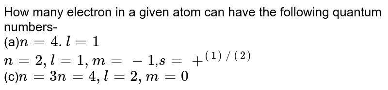 How many electron in a given atom can have the following quantum numbers-  <br>  (a)`n=4.l=1`<br> `n=2,l=1,m=-1`,`s=+^((1)//(2))`<br> (c)`n=3 <br> n=4,l=2,m=0`