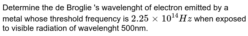 Determine  the de Broglie 's wavelenght of electron emitted by a metal whose threshold frequency is `2.25xx10^(14)Hz` when exposed  to visible radiation of wavelenght 500nm.