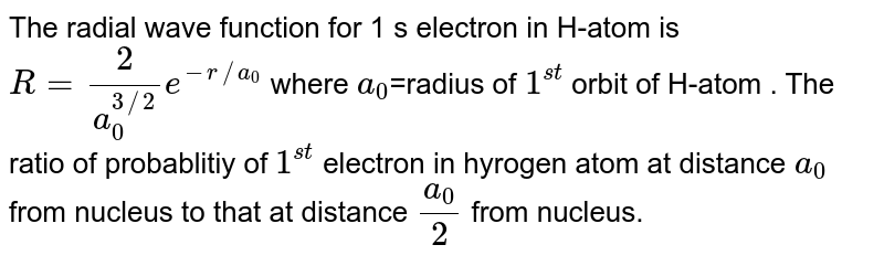 The radial wave function for 1 s electron in H-atom is `R=(2)/a_(0)^(3//2)e^(-r//a_(0))` where `a_(0)`=radius of `1^(st)` orbit of  H-atom . The  ratio of probablitiy of `1^(st)` electron in hyrogen atom at distance `a_(0)` from nucleus to that at distance `a_(0)/2` from nucleus.