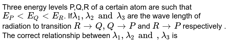 Three energy levels P,Q,R of a certain atom are such that `E_(P)ltE_(Q)ltE_(R)`. If` lambda_(1),lambda_(2) and lambda_(3)` are the wave length of radiation  to transition `RtoQ , QtoP` and `Rto P ` respectively . The  correct relationship between `lambda_(1),lambda_(2) and,lambda_(3)` is