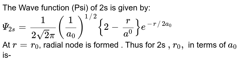 The Wave function (Psi) of 2s is given by: <br> `Psi_(2s)=(1)/(2sqrt2pi)(1/a_(0))^(1//2){2-(r)/a^(0)}e^(-r//2a_(0))` <br> At `r =r_(0)`, radial node is formed . Thus  for 2s `,r_(0),` in terms of `a_(0)` is-