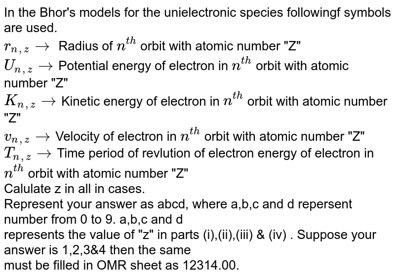 """In the Bhor's models for the unielectronic species followingf symbols are used. <br> `r_(n,z) rarr` Radius of `n^(th)` orbit with atomic number """"Z""""  <br>  `U_(n,z)rarr`Potential energy  of electron in `n^(th)` orbit with atomic number """"Z""""  <br>  `K_(n,z)rarr`Kinetic energy  of electron in `n^(th)` orbit with atomic number """"Z"""" <br> `v_(n,z)rarr`Velocity of    electron in `n^(th)` orbit with atomic number """"Z""""  <br> `T_(n,z)rarr`Time period of revlution of electron energy  of electron in `n^(th)` orbit with atomic number """"Z""""   <br>   Calulate z in all in cases.  <br>  Represent your answer as abcd, where  a,b,c and  d repersent number from 0 to 9. a,b,c and d  <br>  represents the value of """"z"""" in parts (i),(ii),(iii) & (iv) . Suppose your answer is 1,2,3&4 then  the same  <br> must be filled in OMR sheet as 12314.00."""