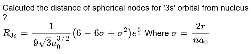 Calcuted the distance of spherical nodes for '3s' orbital from nucleus ? <br> `R_(3s)=(1)/(9sqrt3a_(0)^(3//2))(6-6sigma+sigma^(2))e^((sigma)/(2))`              Where `sigma=(2r)/(na_(0))`