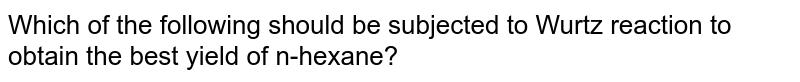 Which of the following should be subjected to Wurtz reaction to obtain the best yield of n-hexane?