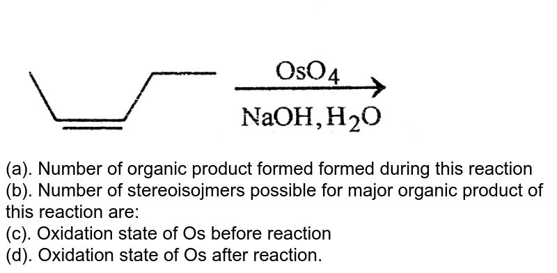 """<img src=""""https://d10lpgp6xz60nq.cloudfront.net/physics_images/BSL_CHM_HC_E01_159_Q01.png"""" width=""""80%""""> <br> (a). Number of organic product formed formed during this reaction <br> (b). Number of stereoisojmers possible for major organic product of this reaction are: <br> (c). Oxidation state of Os before reaction <br> (d). Oxidation state of Os after reaction."""