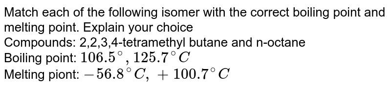 Match each of the following isomer with the correct boiling point and melting point. Explain your choice <br> Compounds: 2,2,3,4-tetramethyl butane and n-octane <br> Boiling point: `106.5^(@),125.7^(@)C` <br> Melting piont: `-56.8^(@)C,+100.7^(@)C`