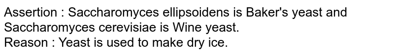 Assertion : Saccharomyces ellipsoidens is Baker's yeast and Saccharomyces cerevisiae is Wine yeast.  <br> Reason : Yeast is used to make dry ice.