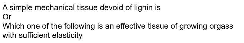 A simple mechanical tissue devoid of lignin is  <br> Or <br>  Which one of the following  is an effective tissue of growing orgass with sufficient elasticity