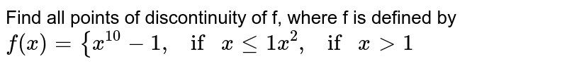 """Find all points of discontinuity of f, where f is   defined by `f(x)={x^(10)-1, if""""""""""""""""xlt=1x^2, if""""""""""""""""x >1`"""