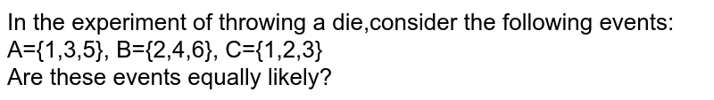 In the experiment of throwing a die,consider the following events: <br> A={1,3,5}, B={2,4,6}, C={1,2,3} <br> Are these events equally likely?