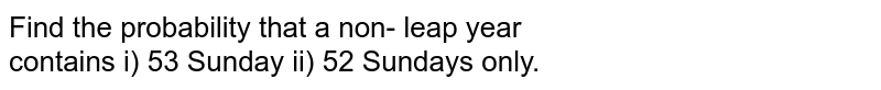Find the probability that a non- leap year <br> contains i)  53 Sunday ii) 52 Sundays only.