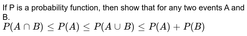 If P is a probability function, then show that for any two events A and B. <br> `P(AcapB)leP(A)leP(AcupB)leP(A)+P(B)`
