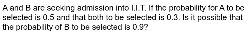 A and B are seeking admission into I.I.T. If the probability for A to be selected is 0.5 and that both to be selected is 0.3. Is it possible that the probability of B to be selected is 0.9?