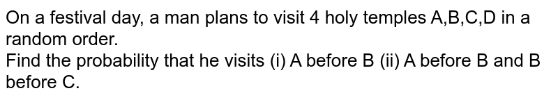 On a festival day, a man plans to visit 4 holy temples A,B,C,D in a random order. <br> Find the probability that he visits (i) A before B (ii) A before B and B before C.