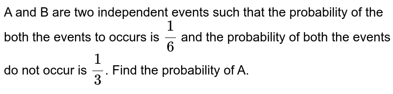 A and B are two independent events such that the probability of the both the events to occurs is `(1)/(6)` and the probability of both the events do not occur is `(1)/(3)`. Find the probability of A.