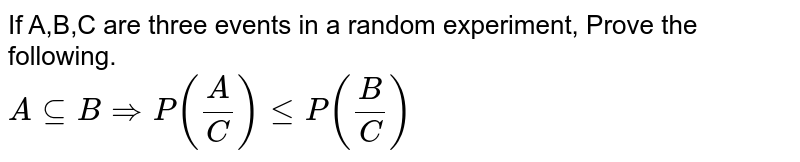 If A,B,C are three events in a random experiment, Prove the following. <br> `AsubeBrArrP((A)/(C))leP((B)/(C))`
