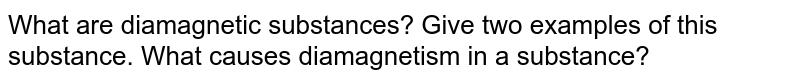 What are diamagnetic substances? Give two examples of this substance. What causes diamagnetism in a substance?