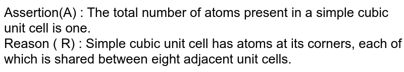 Assertion(A) : The total number of atoms present in a simple cubic unit cell is one. <br> Reason ( R) : Simple cubic unit cell has atoms at its corners, each of which is shared between eight adjacent unit cells.