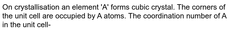 On crystallisation an element 'A' forms cubic crystal. The corners of the unit cell are occupied by A atoms. The coordination number of A in the unit cell-
