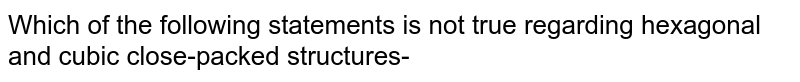 Which of the following statements is not true regarding hexagonal and cubic close-packed structures-