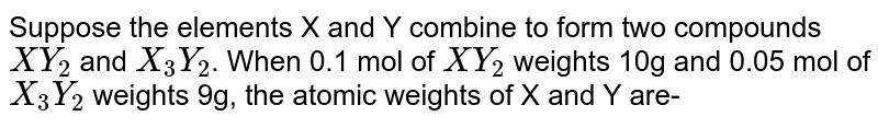 Suppose the elements X and Y combine to form two compounds `XY_(2)` and `X_(3)Y_(2)`. When 0.1 mol of `XY_(2)` weights 10g and 0.05 mol of `X_(3)Y_(2)` weights 9g, the atomic weights of X and Y are-