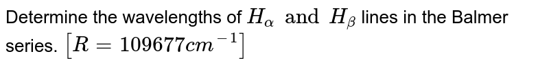 Determine the wavelengths of `H_(alpha) and H_(beta)` lines in the Balmer series.   `[R=109670cm^(-1)]`