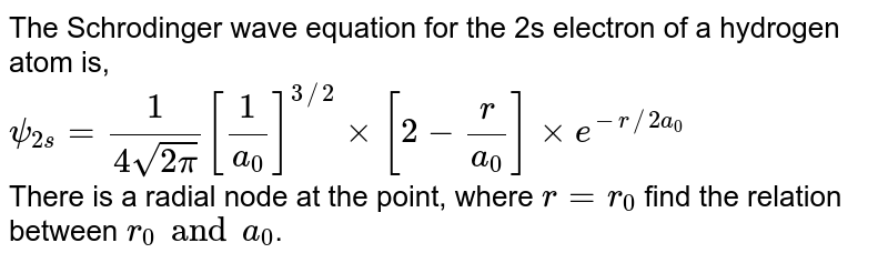 The Schrodinger wave equation for the 2s electron of  a hydrogen atom is, <br> `psi_(2s)=(1)/(4sqrt(2pi))[(1)/(a_(0))]^(3//2)xx[2-(r)/(a_(0))]xxe^(-r//2a_(0))` <br> There is a radial node at the point, where `r=r_(0)` find the relation between `r_(0) and a_(0)`.