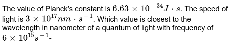 The value of Planck's constant is `6.63xx10^(-34)J*s`. The speed of light is `3xx10^(17)nm*s^(-1)`. Which value is closest to the wavelength in nanometer of a  quantum of light with frequency of `6xx10^(15)s^(-1)`-