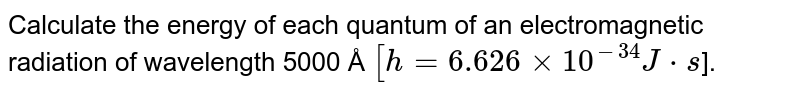 Calculate the energy of each quantum of an electromagnetic radiation of wavelength 5000