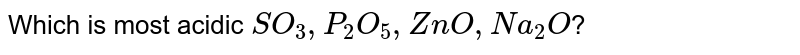Which  is most `SO_(3),P_(2)O_(5),ZnO,Na_(2)O`?
