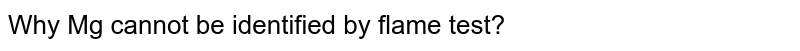 Why Mg cannot be identified by flame test?