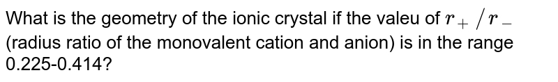 What is the geometry of the ionic crystal if the valeu of `r_(+)//r_(-)` (radius ratio of the monovalent cation and anion) is in the range 0.225-0.414?