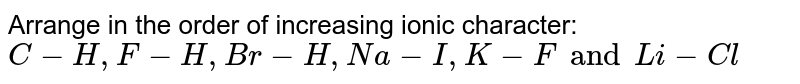 Arrange in the order of increasing ionic character: <br> `C-H,F-H, Br-H, Na-I,K-F and Li-Cl`