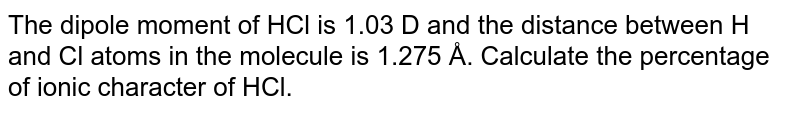 The dipole moment of HCl is 1.03 D and the distance between H and Cl atoms in the molecule is 1.275
