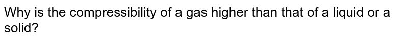 Why is the compressibility of a gas higher than that of a liquid or a solid?
