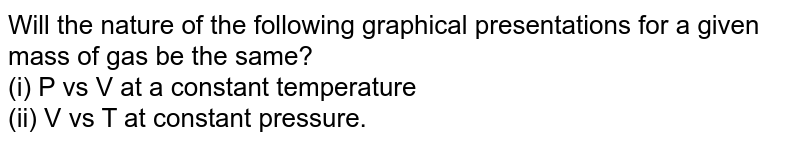 Will the nature of the following graphical presentations for a given mass of gas be the same? <br> (i) P vs V at a constant temperature <br> (ii) V vs T at constant pressure.