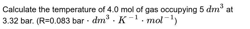 Calculate the temperature of 4.0 mol of gas occupying 5 `dm^(3)` at 3.32 bar. (R=0.083 bar`*dm^(3)*K^(-1)*mol^(-1)`)