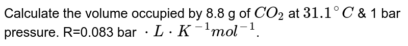 Calculate the volume occupied by 8.8 g of `CO_(2)` at `31.1^(@)C` & 1 bar pressure. R=0.083 bar `*L*K^(-1)mol^(-1)`.