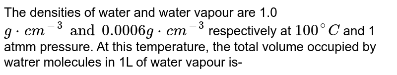 The densities of water and water vapour are 1.0 `g*cm^(-3) and 0.0006g*cm^(-3)` respectively at `100^(@)C` and 1 atmm pressure. At this temperature, the total volume occupied by watrer molecules in 1L of water vapour is-