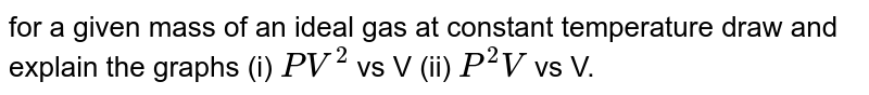 for a given mass of an ideal gas at constant temperature draw and explain the graphs (i) `PV^(2)` vs V (ii) `P^(2)V` vs V.