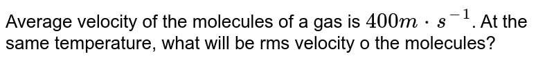 Average velocity of the molecules of a gas is `400m*s^(-1)`. At the same temperature, what will be rms velocity o the molecules?