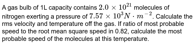 A gas bulb of 1L capacity contains `2.0xx10^(21)` molecules of nitrogen exerting a pressure of `7.57xx10^(3)N*m^(-2)`. Calculate the rms velocity and temperature off the gas. If ratio of most probable speed to the root mean square speed in 0.82, calculate the most probable speed of the molecules at this temperature.