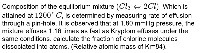 Composition of the equilibrium mixture `(Cl_(2) hArr 2Cl)`. Which is attained at `1200^(@)C`, is determined by measuring rate of effusion through a pin-hole. It is observed that at 1.80 mmHg pressure, the mixture effuses 1.16 times as fast as Kryptom effuses under the same conditions. calculate the fraction of chlorine molecules dissociated into atoms. (Relative atomic mass of Kr=84).