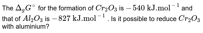 """The `Delta_(g)G^(@)` for the formation of `Cr_(2)O_(3)` is `-""""540 kJ.mol""""^(-1)` and that of `Al_(2)O_(3)` is `-""""827 kJ.mol""""^(-1)` . Is it possible to reduce `Cr_(2)O_(3)` with aluminium?"""