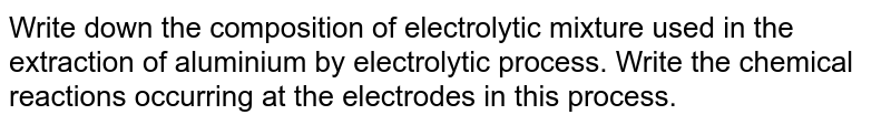 Write down the composition of electrolytic mixture used in the extraction of aluminium by electrolytic process. Write the chemical reactions occurring at the electrodes in this process.